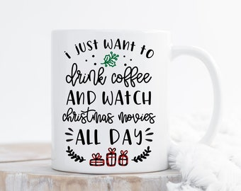I Just Want To Drink Coffee And Watch Christmas Movies All Day. Cute Coffee Mug.Christmas Gift. Gifts Under 20. Holiday Mug. DISHWASHER SAFE