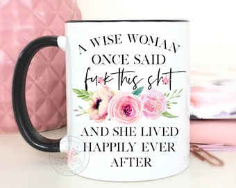 "A Wise Woman Once Said ""Fu*k This Sh*t"" And She Lived Happily Ever After.Funny Coffee Mug.Like A Lady Mug.Mugs With Sayings.Funny Mug"