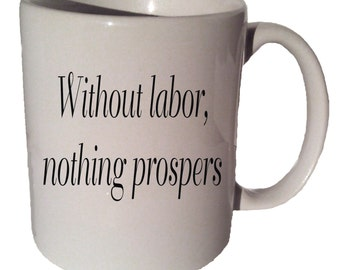 Without LABOR NOTHING PROSPERS  Sophocles quote 11 oz coffee tea mug