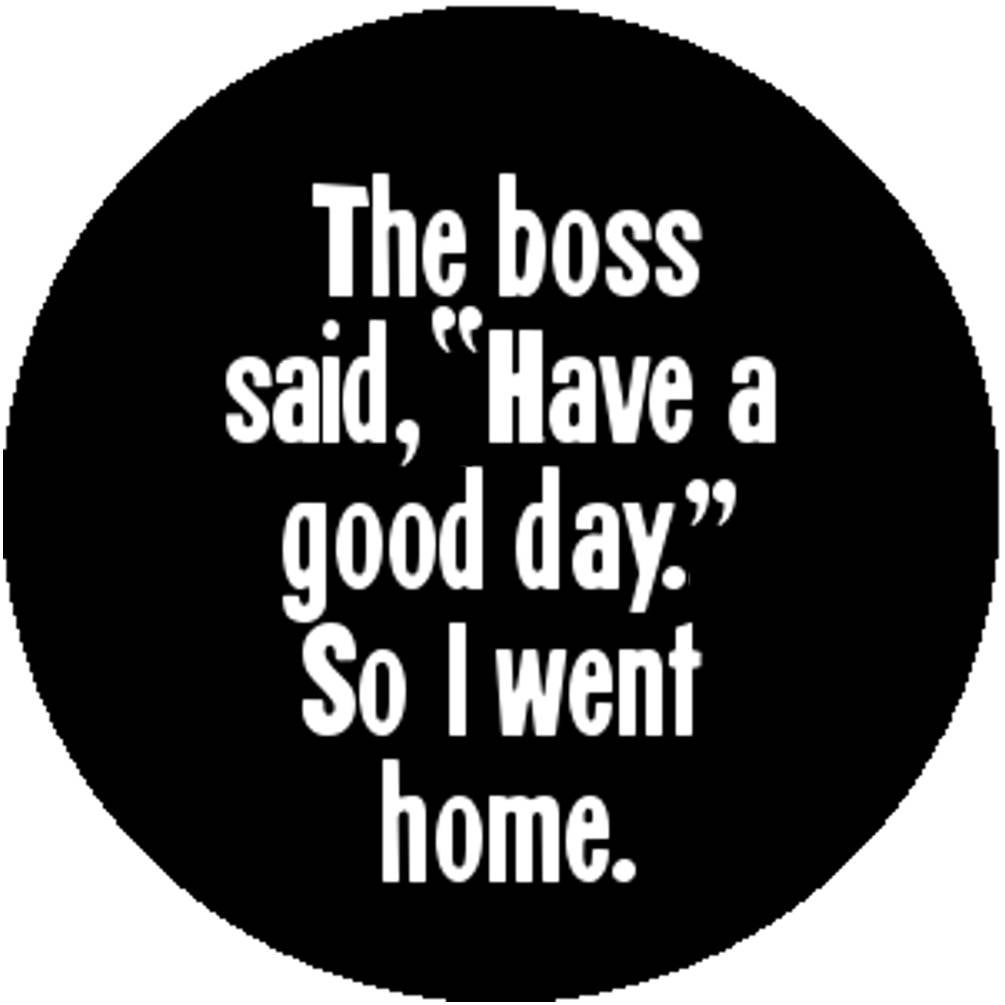 Funny New Black Fashion Handmade 1 Inch 25mm Badge Button Pin The Boss Said  Have A Good Day So I Went Home Office Humor