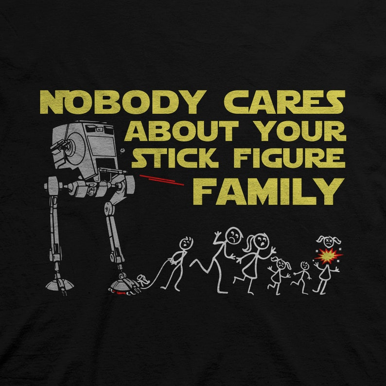 Nobody Cares About Your Stick Figure Family  Star Wars AT-ST Funny Shirt