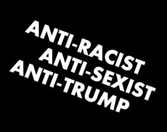 Anti-Racist Anti-Sexist Anti-Trump Screen Print T-shirt in Mens or Womens Sizes S-3XL