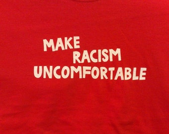 Make Racism Uncomfortable Screen Print T-shirt in Mens or Womens Sizes S-3XL