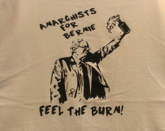 Anarchists For Bernie, Feel The Burn! Screen Print T-shirt in Mens or Womens Sizes S-3XL