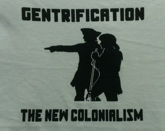 Gentrification The New Colonialism Screen Print T-shirt in Mens or Womens Sizes S-3XL