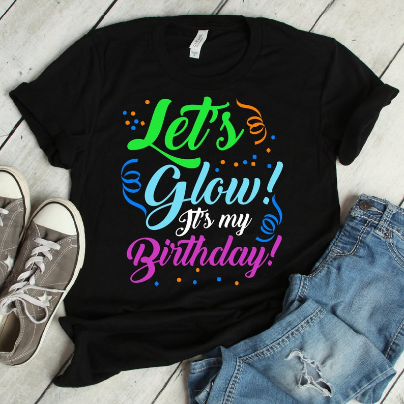 330d60179be4 Let s Glow It s My Birthday Shirt glow party