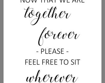 PRINTABLE 8x10 Now That We Are Together Forever Please Feel Free To Sit Wherever WEDDING SIGN