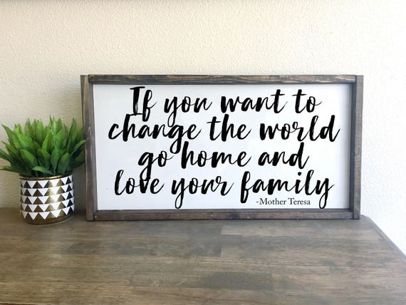 If You Want To Change The World Go Home And Love Your Family Mother Teresa Framed Wood Sign