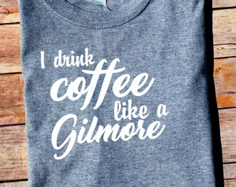 I Drink Coffee Like a Gilmore - Gilmore Girls Shirt - Stars Hollow Connecticut - Lorelai - Rory - Sookie - Gilmore Coffee Shirt