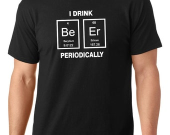 SALE ** I Drink BEER periodically, Nerdy t-Shirt, Periodic Table t shirt , Women Men t shirt, TEEddictive, funny t shirt, chemistry t shirt