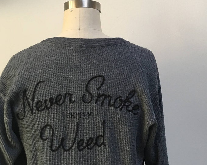 NEVER SMOKE shitty WEED hand embroidered thermal top