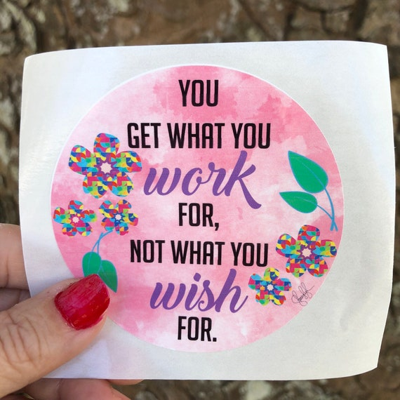 You get what you work for, not what you wish for  WATERPROOF STICKER tear-resistant vinyl decal in assorted sizes
