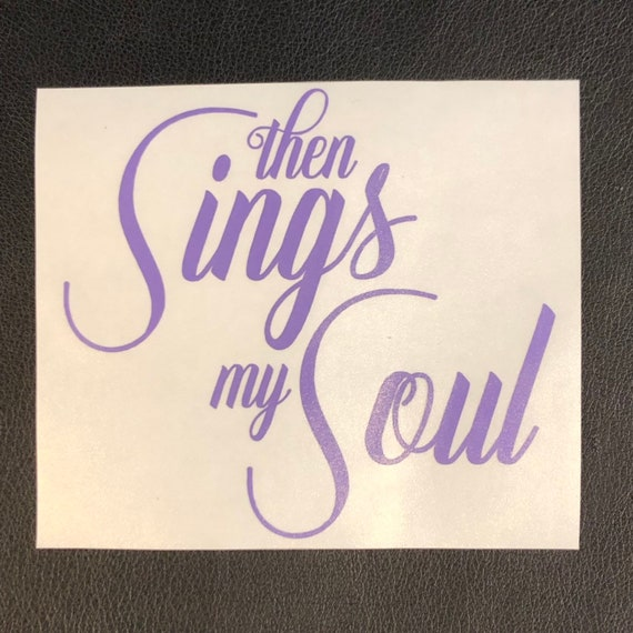Then sings my soul waterproof decal - use for car windows, devices and drink-ware
