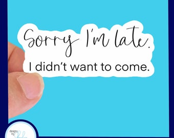 """Sorry I'm late, I didn't want to come - Waterproof  Glossy Sticker, 3"""""""