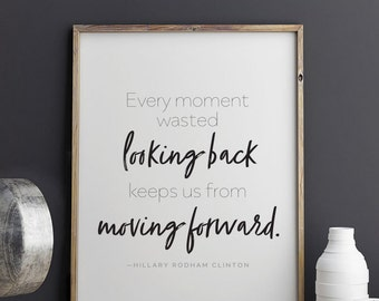 Hillary Clinton quote Every Moment Wasted Looking Back Keeps Us from Moving Forward Printable Art 8.5 x 11