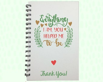 Thank You Gift, Gift to Parents, Everything I am You Helped Me To Be, Gift for Mom, Graduation Gift, Journal, Notebook, Mother's Day Gift