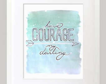 "Watercolor Print; ""have courage my darling"""