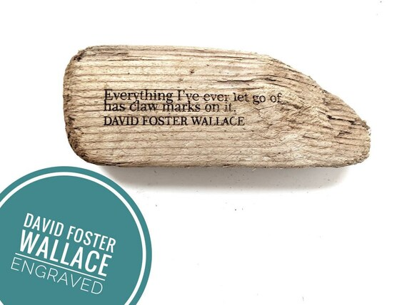 "David Foster Wallace engraving  ""Everything I've ever let go of has claw marks on it"""