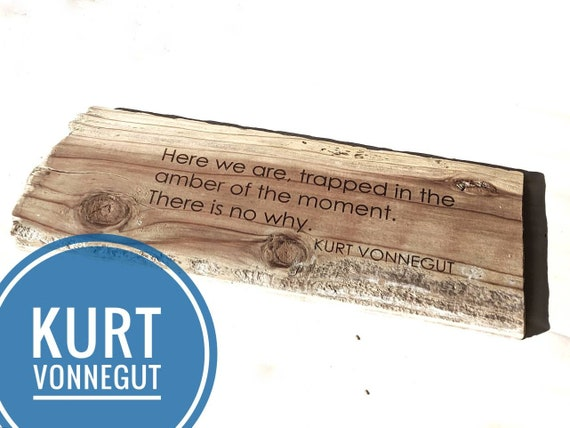 "Kurt Vonnegut ""Here we are, trapped in the amber of the moment. There is no why."" driftwood engraving"