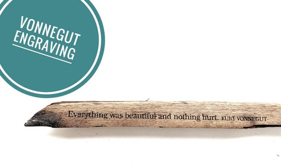 "Driftwood engraved Slaughterhouse Five Vonnegut quote { ""everything was beautiful and nothing hurt"" }"