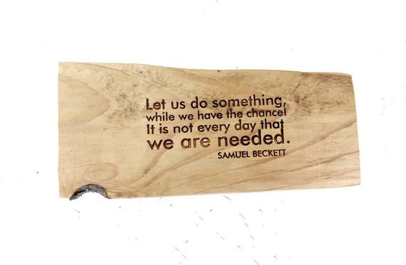 Engraved Samuel Beckett quote: Let us do something, while we have the chance! It is not every day that we are needed.