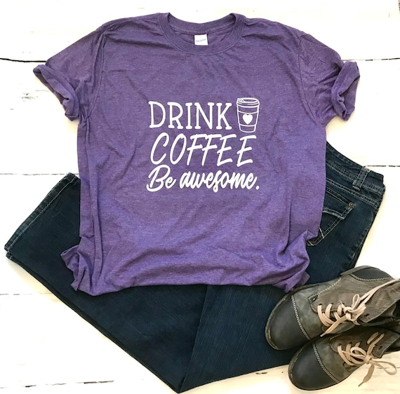 Drink COFFEE, Be AWESOME, Coffee T-shirt