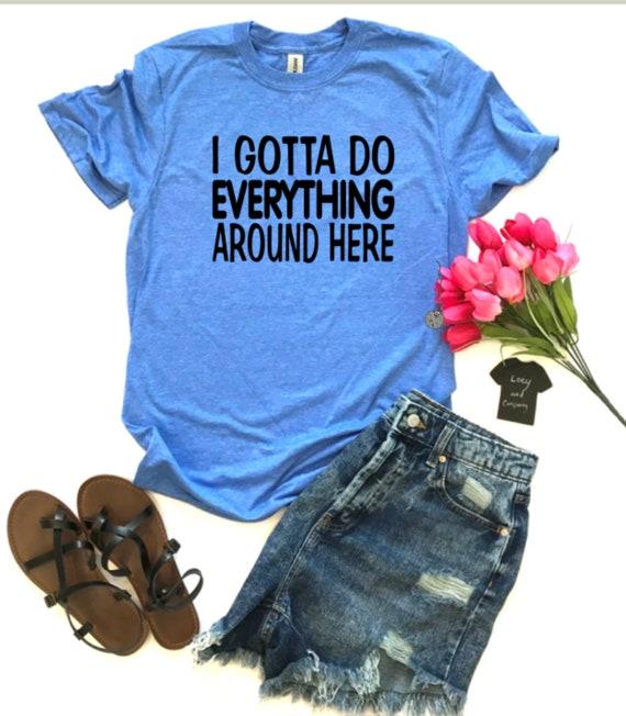 I Gotta Do Everything Around Here, fun t-shirt