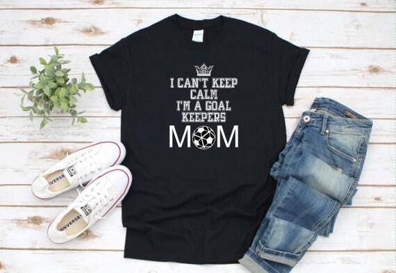 I Can't Keep Calm, I'm a Goal Keepers Mom!  SOCCER MOM t-shirt