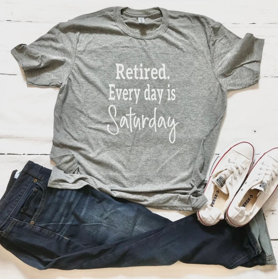 RETIRED Shirt.  Everyday is SATURDAY  fun, T-shirt