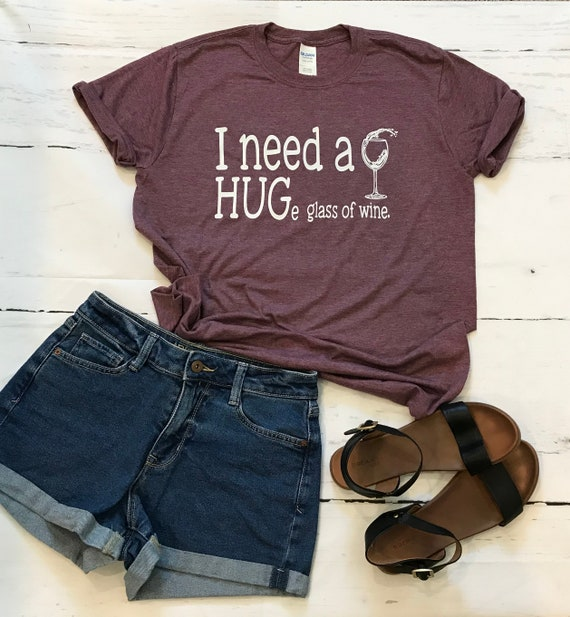 I need a HUGe glass of wine, Fun T-shirts