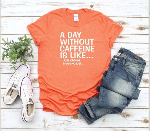 A day WITHOUT Caffeine is like... just kidding, I don't know coffee t-shirt