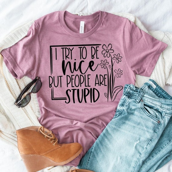 I try to BE NICE but people are stupid, fun T-shirt