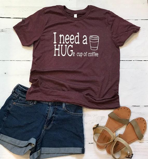 I need a HUGe cup of coffee, Fun T-shirts