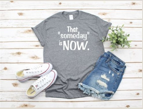 That SOMEDAY is NOW, positive messages t-shirt