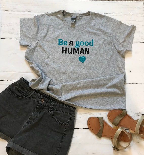 Be a GOOD human.  Fun, Simple Message T-shirts