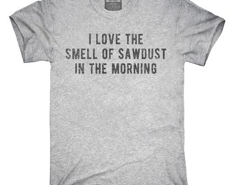 I Love The Smell Of Sawdust In The Morning Woodworker T-Shirt c1aa43075688