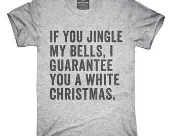 b9e270ab If You Jingle My Bells I Guarantee You A White Christmas T-Shirt, Hoodie,  Tank Top, Gifts