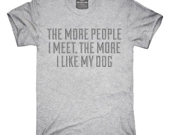 The More People I Meet The More I Like My Dog T-Shirt, Hoodie, Tank Top, Gifts
