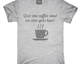 Give Me Coffee And No One Gets Hurt T-Shirt, Hoodie, Tank Top, Gifts