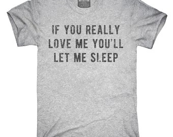 If You Really Love Me You'll Let Me Sleep T-Shirt, Hoodie, Tank Top, Gifts