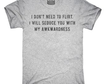 I Don't Need To Flirt I Will Seduce You With My Awkwardness T-Shirt, Hoodie, Tank Top, Gifts
