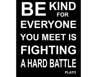 Be Kind For Everyone You Meet is Fighting A Hard Battle - Available Sizes (8x10) (11x14) (16x20) (18x24) (20x24) (24x30)