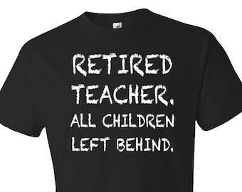 teacher retirement gift, Retired Teacher gift, teacher shirts, gift for teacher, All Children Left Behind, Retirement Gift #OS382