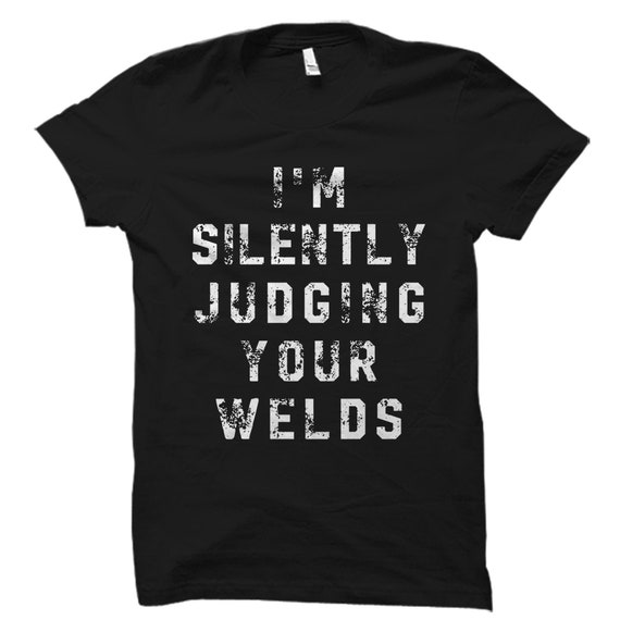 Funny Welder Gift Union Worker Gift Union Worker Shirt I/'m Silently Judging Your Welds Welding Gift Welder Shirt Welding Shirt