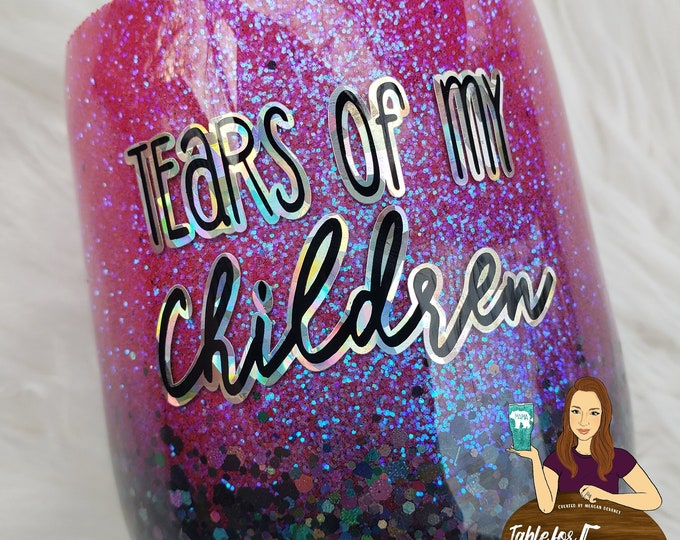 Tears of my Children Glittered Stainless Steel Wine/Tumbler/Cup/Yeti/Ozark, Sparkle Cup, Birthday Boy Girl Mom Mama Momma Mother's Day