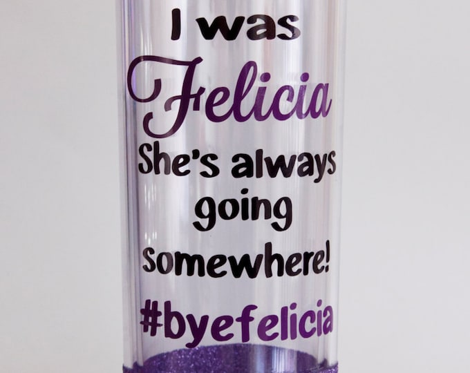 Bye Felicia, Glitter Dipped tumbler with straw, I wish I was Felicia, travel mug, water bottle, drinkware, sparkle cup, acrylic tumbler