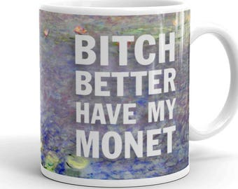 Funny coffee mugs with sayings Art history Artist parody Impressionism Gifts for women or men Humor Gag gift tea Bitch Better Have My Monet