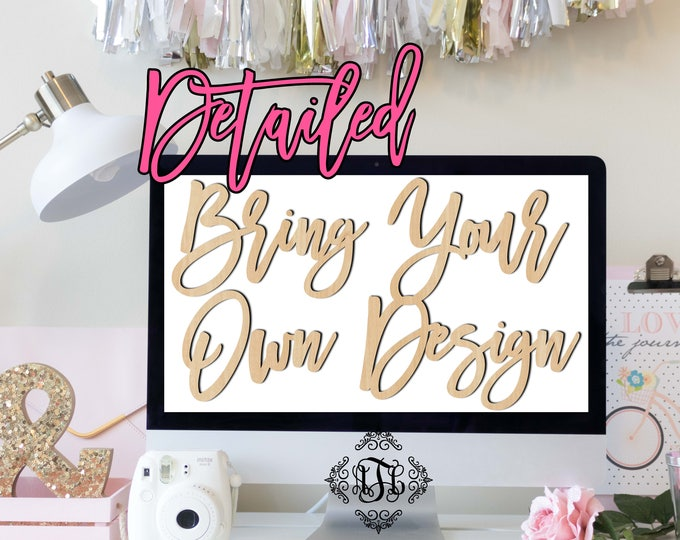 Bring Your Own Design- Detailed, Wedding, Nursery, College, Personalized, Sign, Birthday, laser cut shape, wood cut out, wood sign, wood art