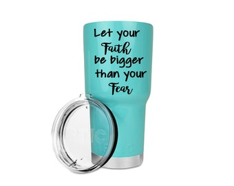 Let your Faith be Bigger than your fear, Vinyl decal, Waterproof vinyl decal sticker, Cup decal, Yeti Rambler,  Yeti or RTIC cup,cup sticker