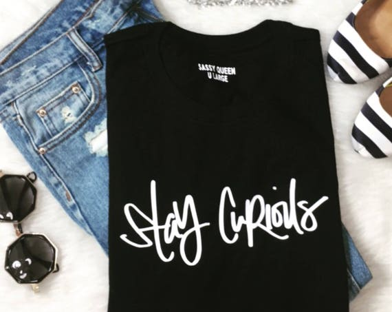 Stay Curious / Statement Tee / Graphic Tee / Statement Tshirt / Graphic Tshirt / T-shirt